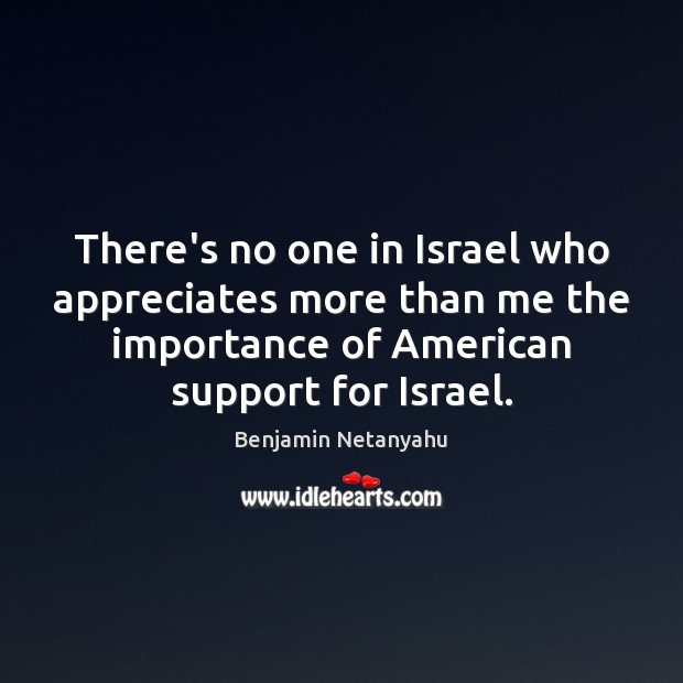 There's no one in Israel who appreciates more than me the importance Benjamin Netanyahu Picture Quote