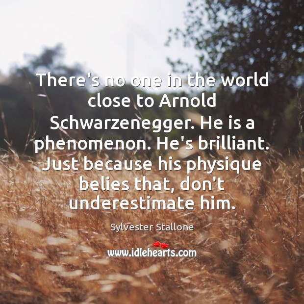 There's no one in the world close to Arnold Schwarzenegger. He is Sylvester Stallone Picture Quote
