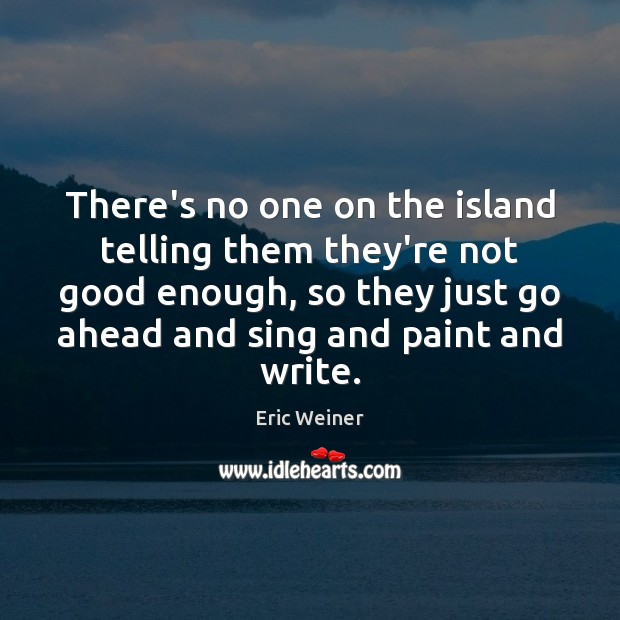 There's no one on the island telling them they're not good enough, Eric Weiner Picture Quote
