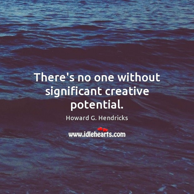 There's no one without significant creative potential. Howard G. Hendricks Picture Quote
