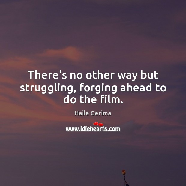 There's no other way but struggling, forging ahead to do the film. Struggle Quotes Image