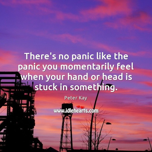There's no panic like the panic you momentarily feel when your hand Peter Kay Picture Quote