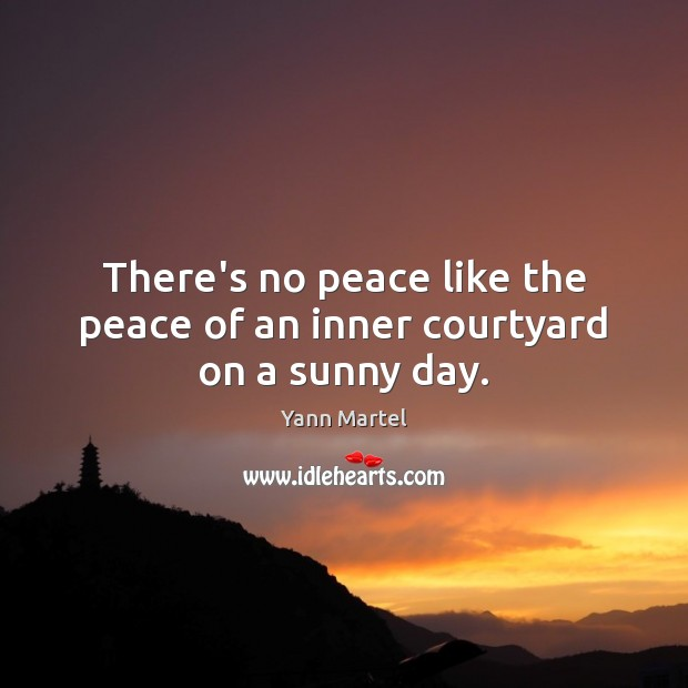 There's no peace like the peace of an inner courtyard on a sunny day. Yann Martel Picture Quote