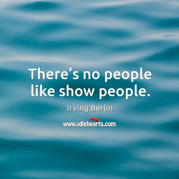 There's no people like show people. Irving Berlin Picture Quote