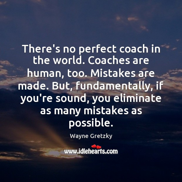 There's no perfect coach in the world. Coaches are human, too. Mistakes Wayne Gretzky Picture Quote