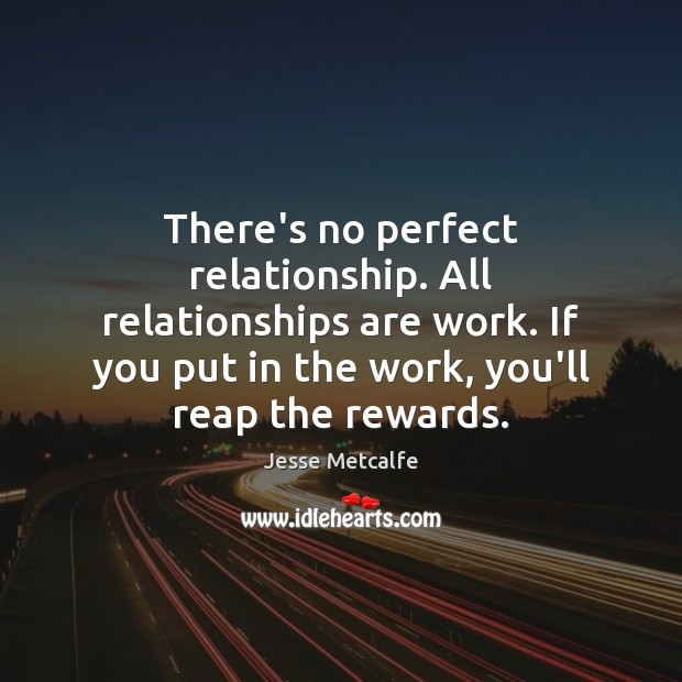 There's no perfect relationship. All relationships are work. If you put in Image