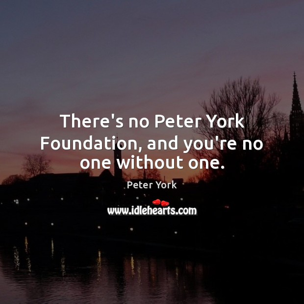 There's no Peter York Foundation, and you're no one without one. Peter York Picture Quote