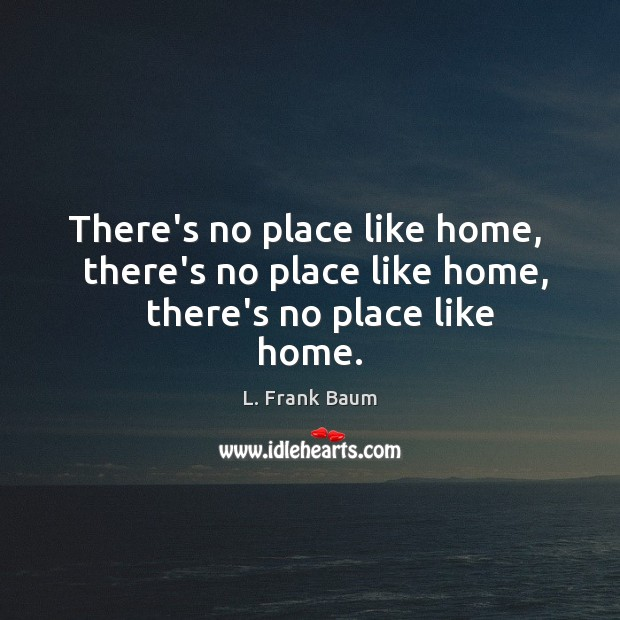 There's no place like home,   there's no place like home,   there's no place like home. L. Frank Baum Picture Quote