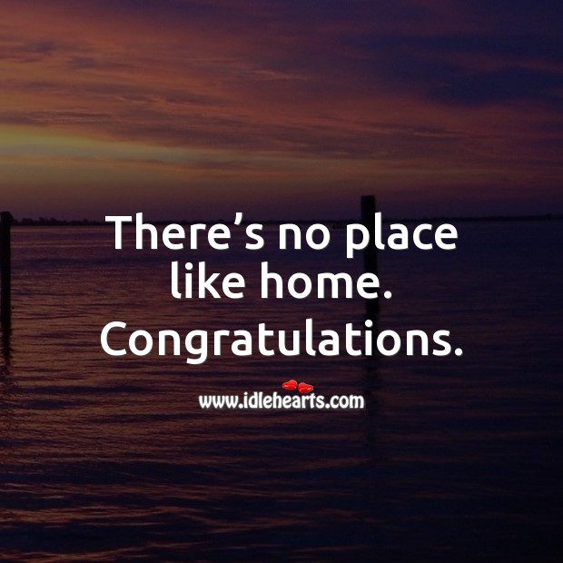 There's no place like home. Congratulations. Image