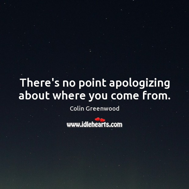 There's no point apologizing about where you come from. Image