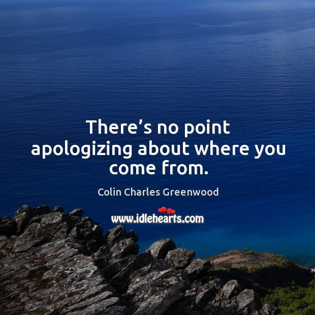 There's no point apologizing about where you come from. Colin Charles Greenwood Picture Quote