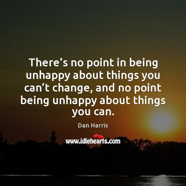 There's no point in being unhappy about things you can't Dan Harris Picture Quote