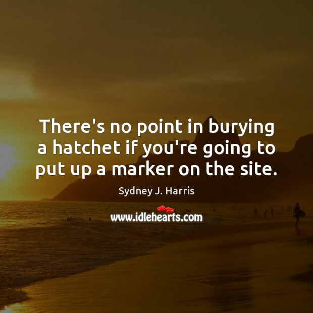 There's no point in burying a hatchet if you're going to put up a marker on the site. Image