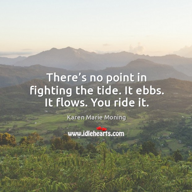 There's no point in fighting the tide. It ebbs. It flows. You ride it. Image