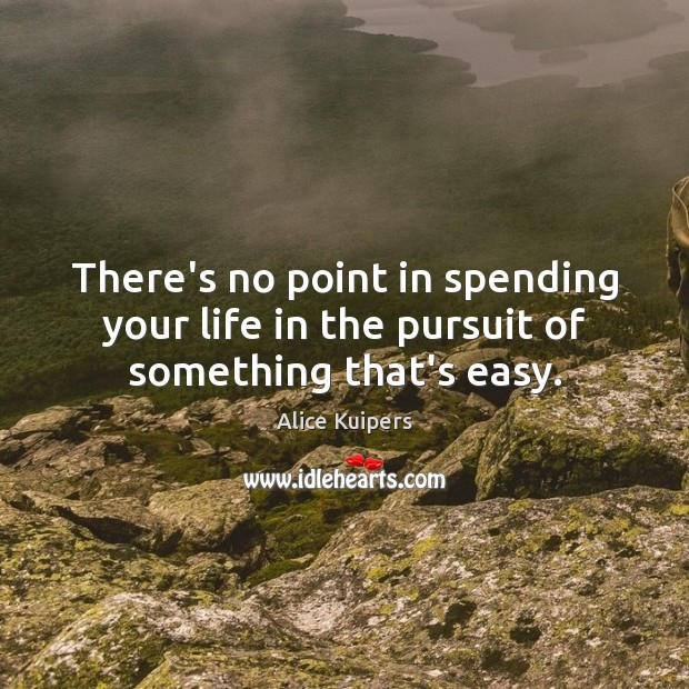 Image, There's no point in spending your life in the pursuit of something that's easy.