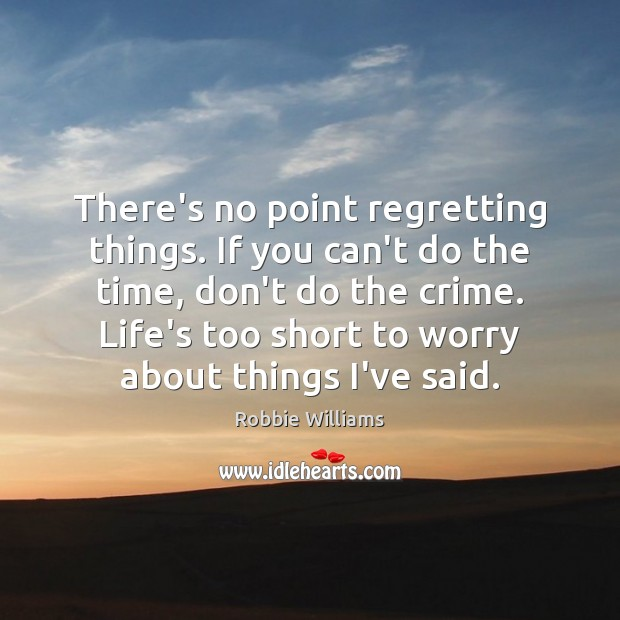 There's no point regretting things. If you can't do the time, don't Robbie Williams Picture Quote
