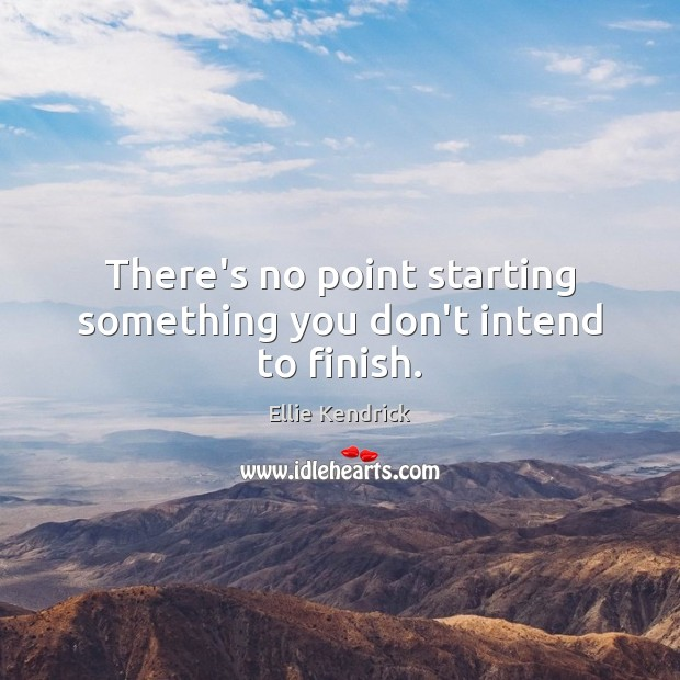 There's no point starting something you don't intend to finish. Image