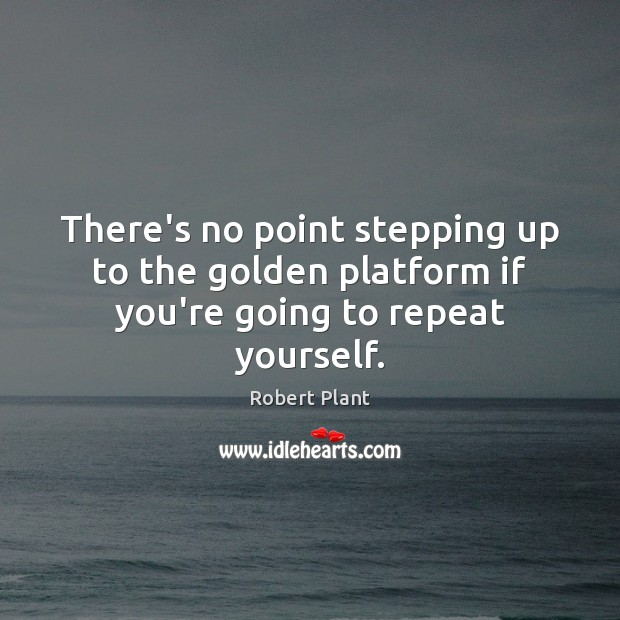 Robert Plant Picture Quote image saying: There's no point stepping up to the golden platform if you're going to repeat yourself.