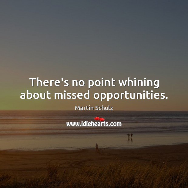 There's no point whining about missed opportunities. Martin Schulz Picture Quote