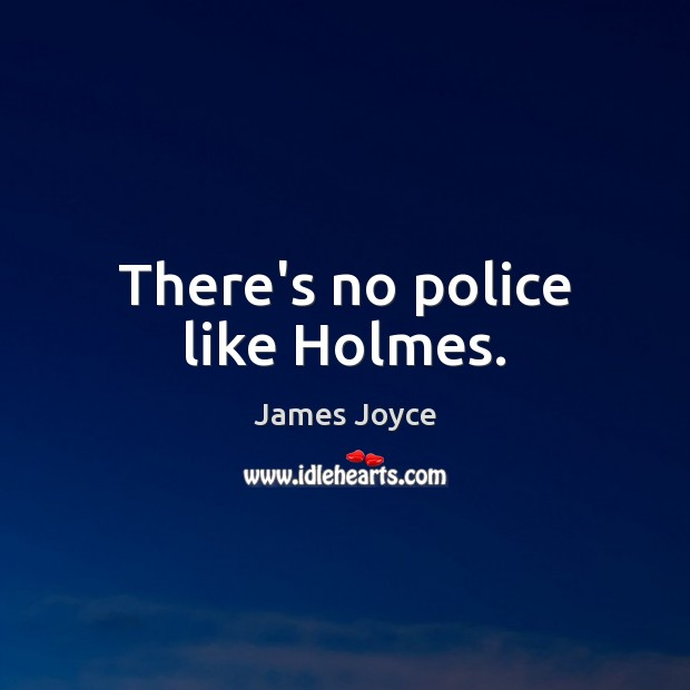 There's no police like Holmes. James Joyce Picture Quote
