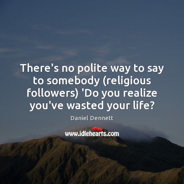 Image, There's no polite way to say to somebody (religious followers) 'Do you