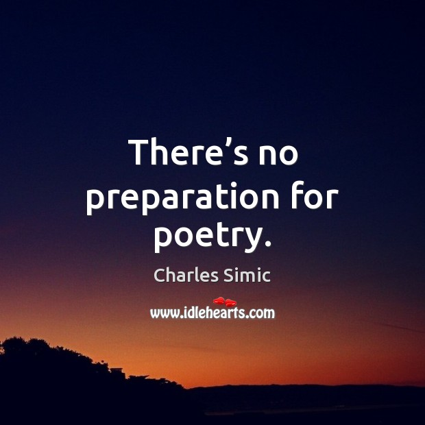 There's no preparation for poetry. Charles Simic Picture Quote