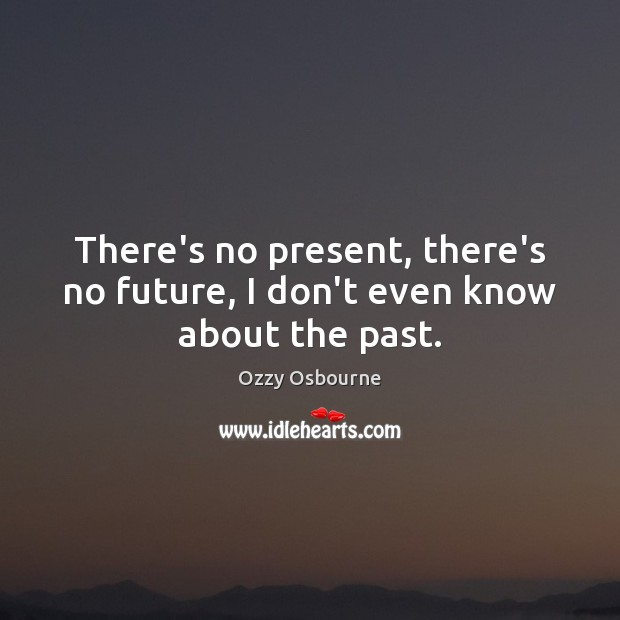 There's no present, there's no future, I don't even know about the past. Image