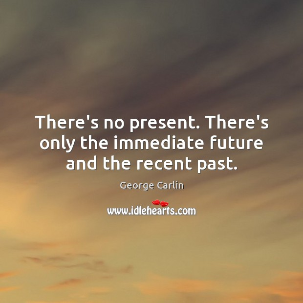 There's no present. There's only the immediate future and the recent past. Image