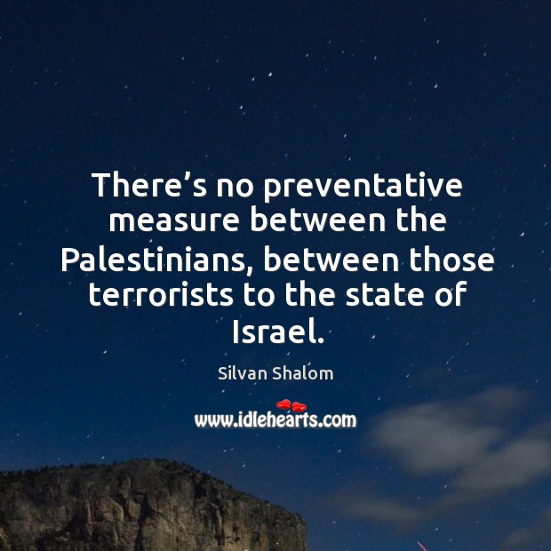 There's no preventative measure between the palestinians, between those terrorists to the state of israel. Image