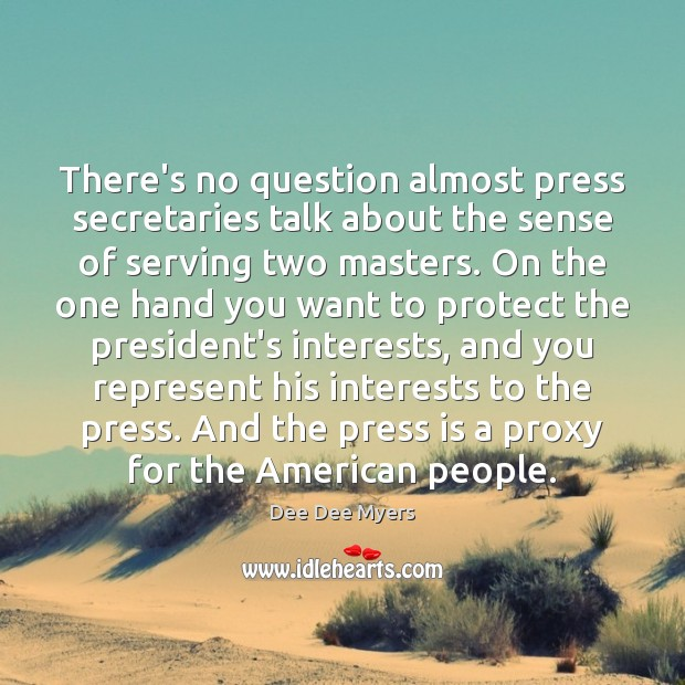 There's no question almost press secretaries talk about the sense of serving Image