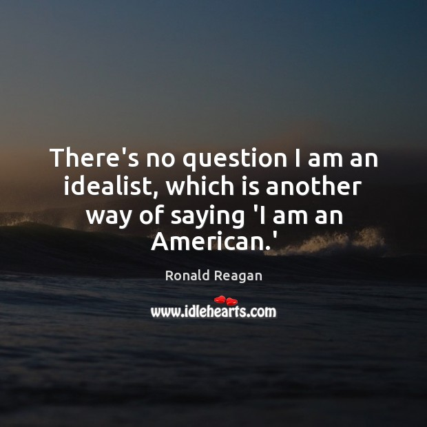There's no question I am an idealist, which is another way of saying 'I am an American.' Ronald Reagan Picture Quote