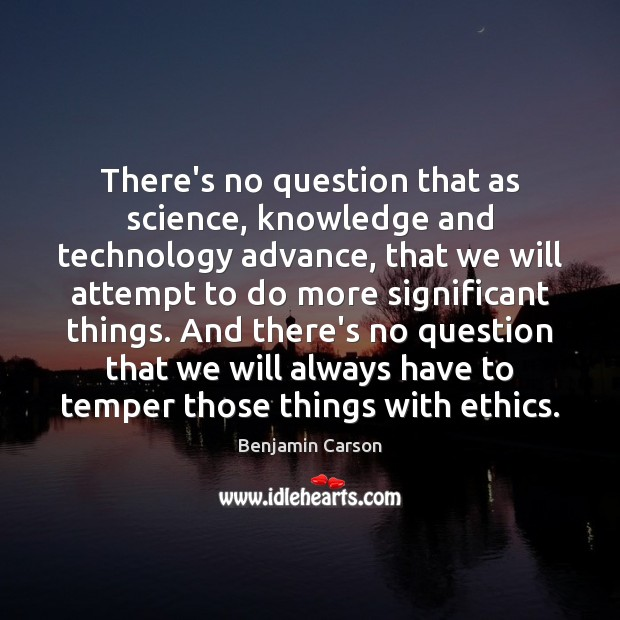 There's no question that as science, knowledge and technology advance, that we Benjamin Carson Picture Quote
