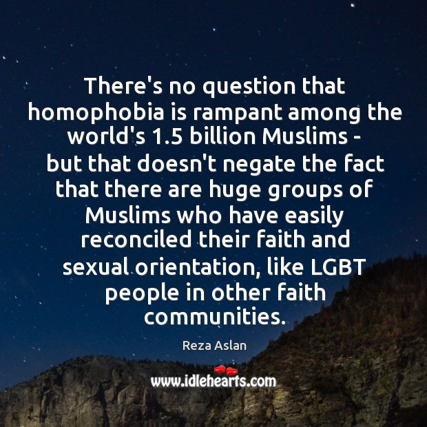 There's no question that homophobia is rampant among the world's 1.5 billion Muslims Reza Aslan Picture Quote