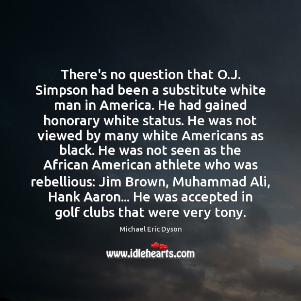 There's no question that O.J. Simpson had been a substitute white Michael Eric Dyson Picture Quote