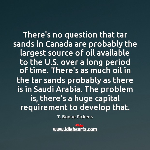 There's no question that tar sands in Canada are probably the largest T. Boone Pickens Picture Quote