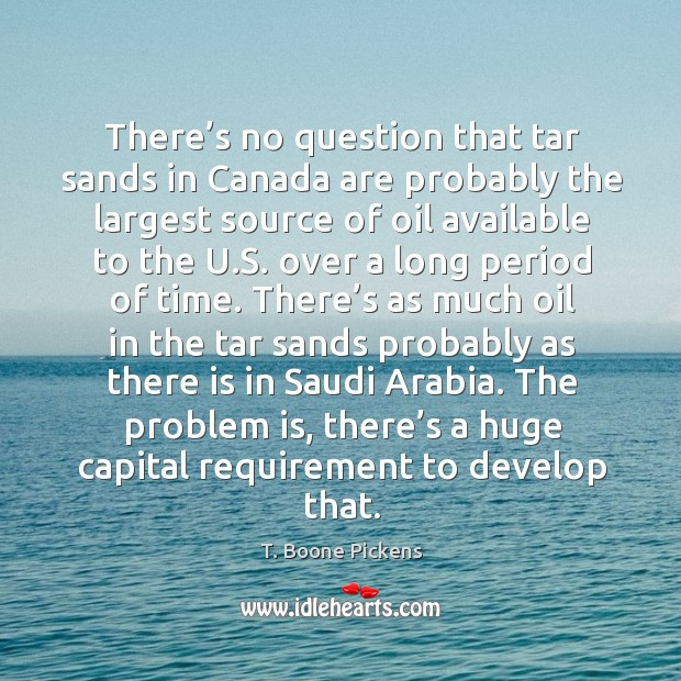 There's no question that tar sands in canada are probably the largest source of oil available to the u.s. T. Boone Pickens Picture Quote