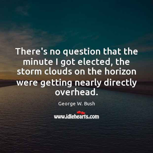Image about There's no question that the minute I got elected, the storm clouds