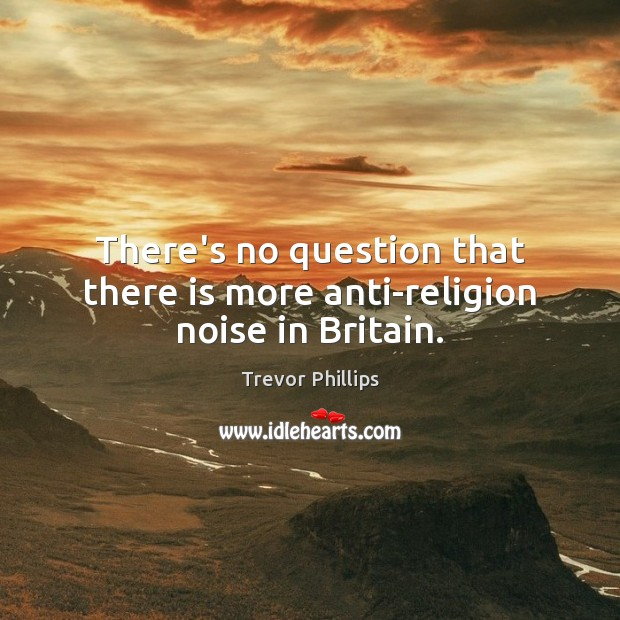 There's no question that there is more anti-religion noise in Britain. Trevor Phillips Picture Quote
