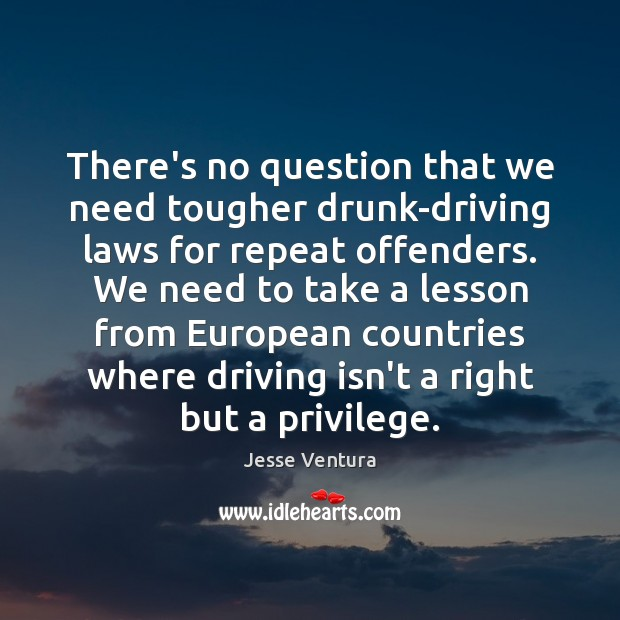 There's no question that we need tougher drunk-driving laws for repeat offenders. Driving Quotes Image