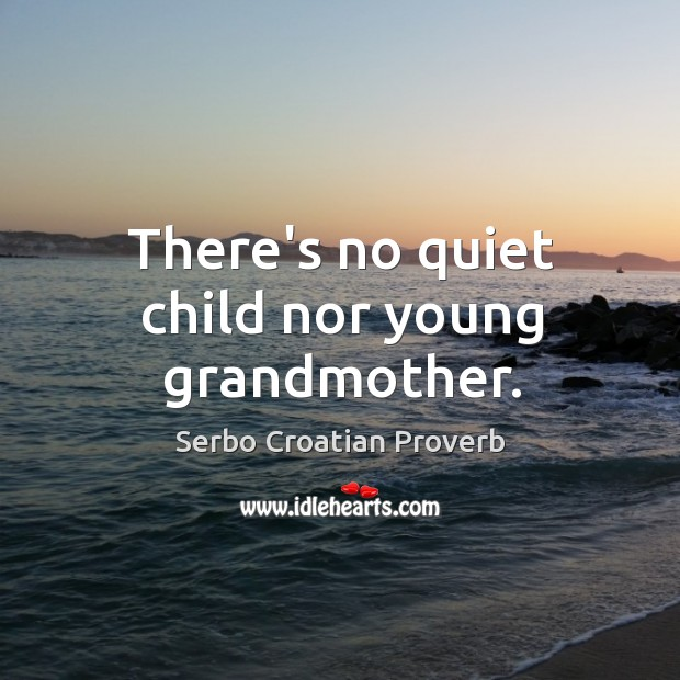 There's no quiet child nor young grandmother. Serbo Croatian Proverbs Image