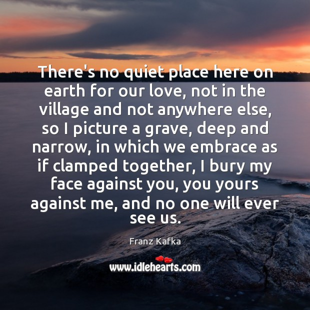 There's no quiet place here on earth for our love, not in Franz Kafka Picture Quote