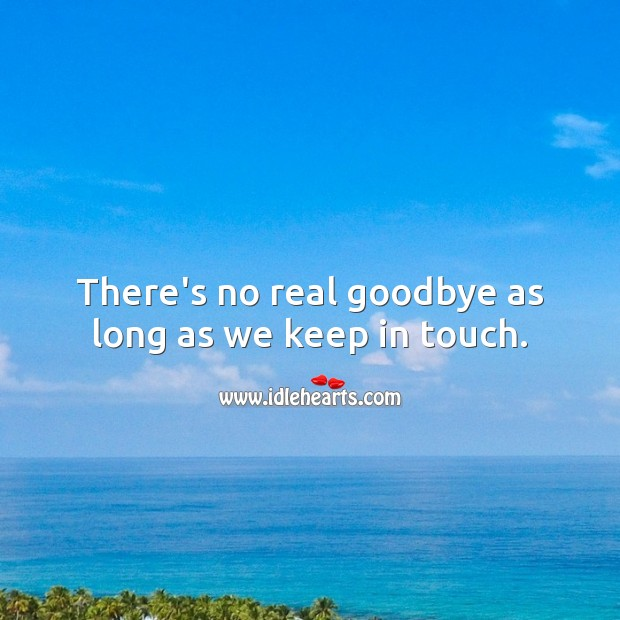There's no real goodbye as long as we keep in touch. Goodbye Quotes Image