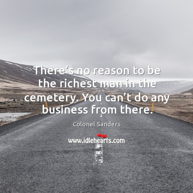 Image, There's no reason to be the richest man in the cemetery. You can't do any business from there.