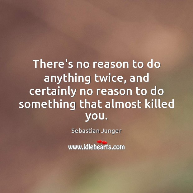 Image, There's no reason to do anything twice, and certainly no reason to