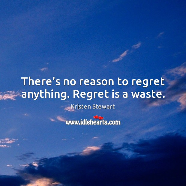 There's no reason to regret anything. Regret is a waste. Kristen Stewart Picture Quote