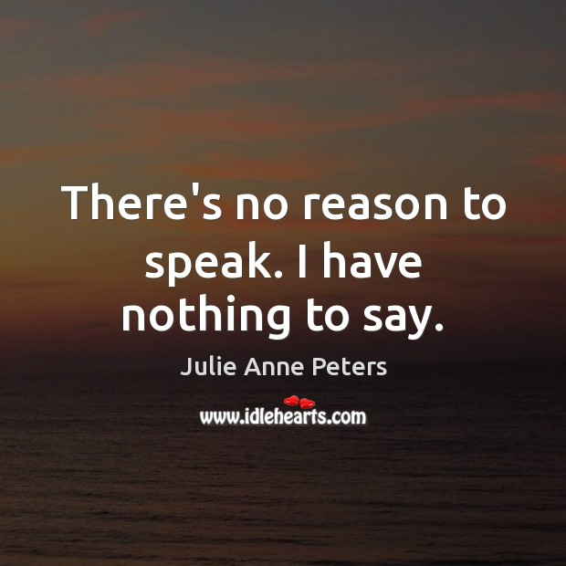 There's no reason to speak. I have nothing to say. Julie Anne Peters Picture Quote