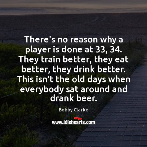 Image, There's no reason why a player is done at 33, 34. They train better,