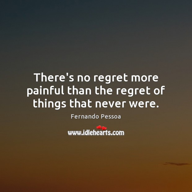 There's no regret more painful than the regret of things that never were. Fernando Pessoa Picture Quote