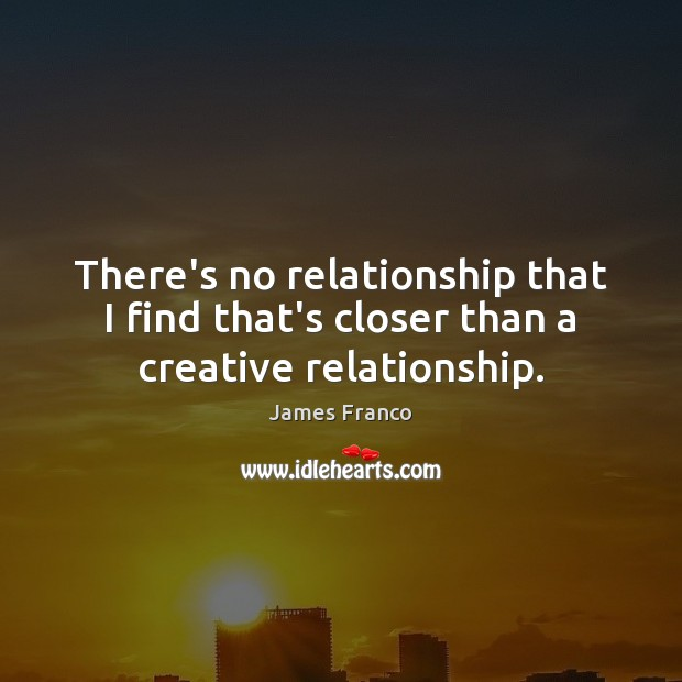 There's no relationship that I find that's closer than a creative relationship. James Franco Picture Quote