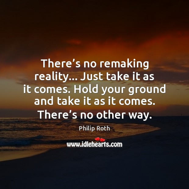 There's no remaking reality… Just take it as it comes. Hold Philip Roth Picture Quote
